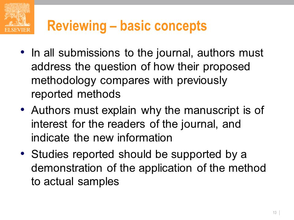 13 Reviewing – basic concepts In all submissions to the journal, authors must address the question of how their proposed methodology compares with previously reported methods Authors must explain why the manuscript is of interest for the readers of the journal, and indicate the new information Studies reported should be supported by a demonstration of the application of the method to actual samples