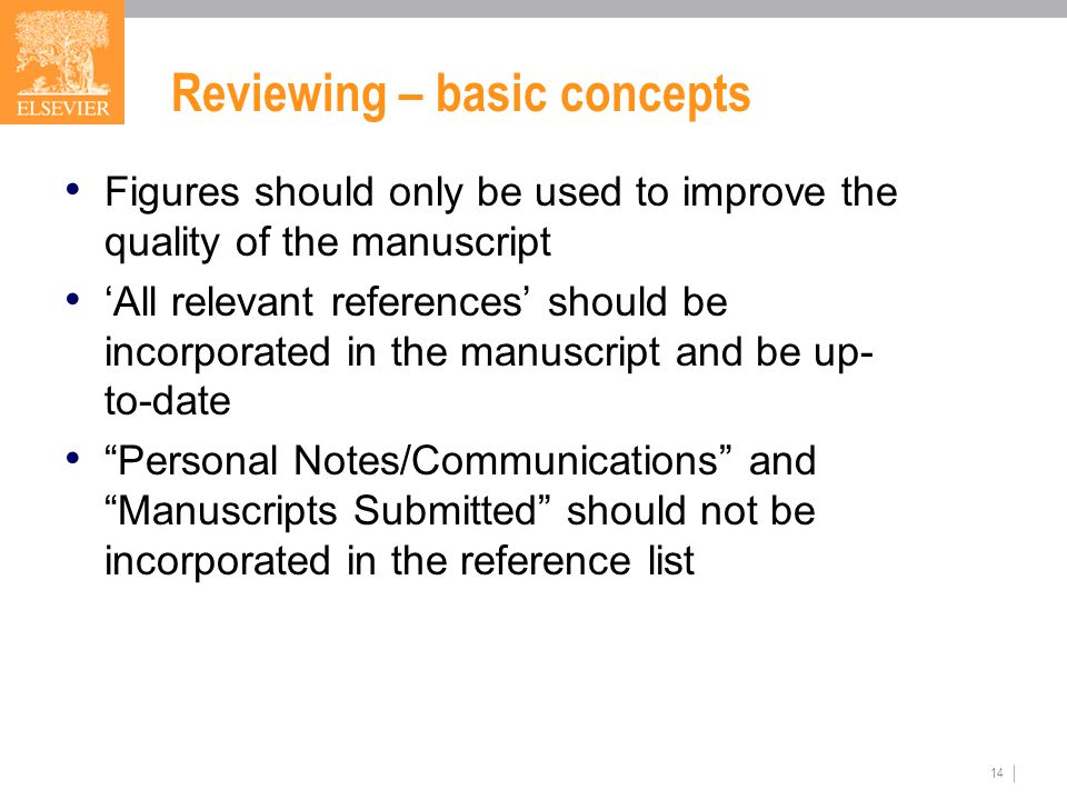 14 Reviewing – basic concepts Figures should only be used to improve the quality of the manuscript 'All relevant references' should be incorporated in the manuscript and be up- to-date Personal Notes/Communications and Manuscripts Submitted should not be incorporated in the reference list