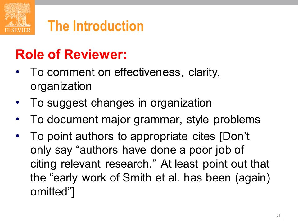 21 The Introduction Role of Reviewer: To comment on effectiveness, clarity, organization To suggest changes in organization To document major grammar, style problems To point authors to appropriate cites [Don't only say authors have done a poor job of citing relevant research. At least point out that the early work of Smith et al.