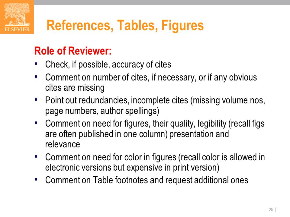 26 References, Tables, Figures Role of Reviewer: Check, if possible, accuracy of cites Comment on number of cites, if necessary, or if any obvious cites are missing Point out redundancies, incomplete cites (missing volume nos, page numbers, author spellings) Comment on need for figures, their quality, legibility (recall figs are often published in one column) presentation and relevance Comment on need for color in figures (recall color is allowed in electronic versions but expensive in print version) Comment on Table footnotes and request additional ones