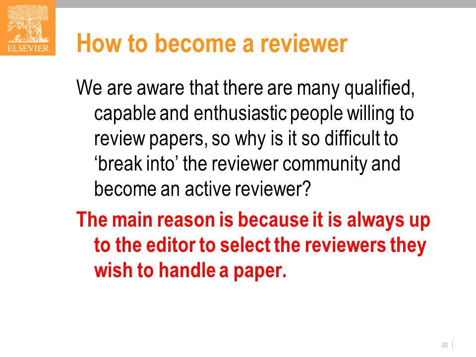 How to become a reviewer We are aware that there are many qualified, capable and enthusiastic people willing to review papers, so why is it so difficult to 'break into' the reviewer community and become an active reviewer.