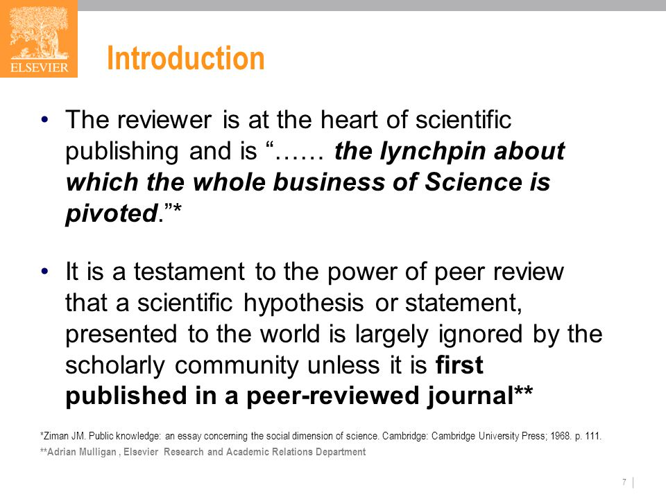 7 Introduction The reviewer is at the heart of scientific publishing and is …… the lynchpin about which the whole business of Science is pivoted. * It is a testament to the power of peer review that a scientific hypothesis or statement, presented to the world is largely ignored by the scholarly community unless it is first published in a peer-reviewed journal** *Ziman JM.