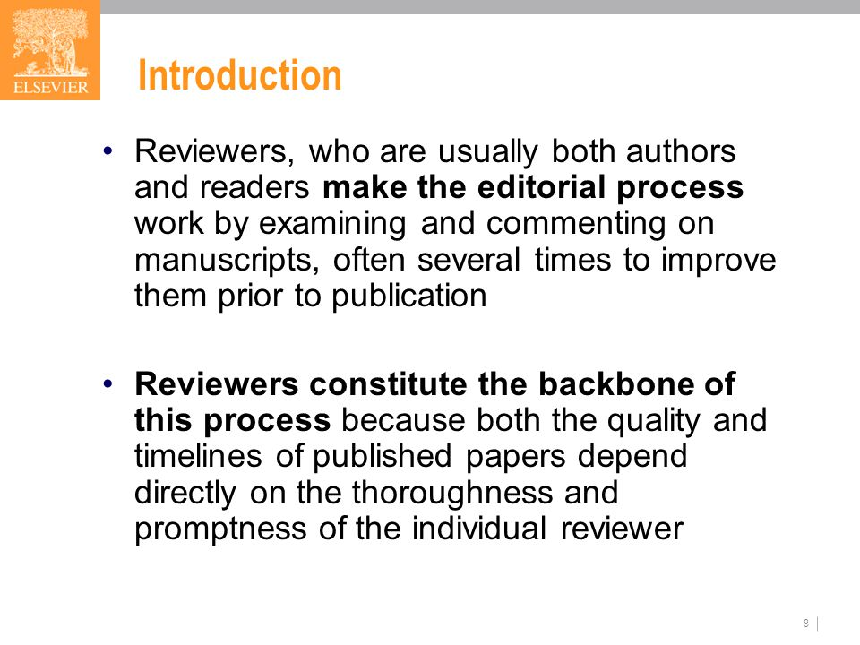 8 Introduction Reviewers, who are usually both authors and readers make the editorial process work by examining and commenting on manuscripts, often several times to improve them prior to publication Reviewers constitute the backbone of this process because both the quality and timelines of published papers depend directly on the thoroughness and promptness of the individual reviewer