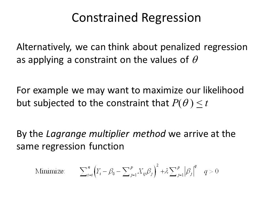 Constrained Regression Alternatively, we can think about penalized regression as applying a constraint on the values of  For example we may want to m