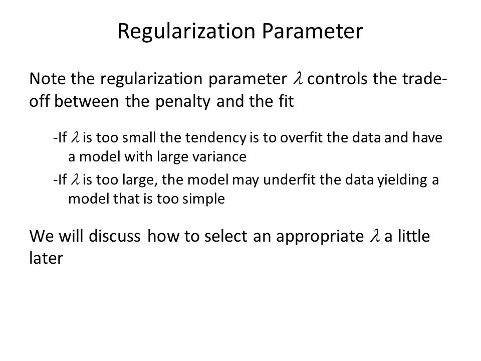 Regularization Parameter Note the regularization parameter controls the trade- off between the penalty and the fit -If is too small the tendency is to