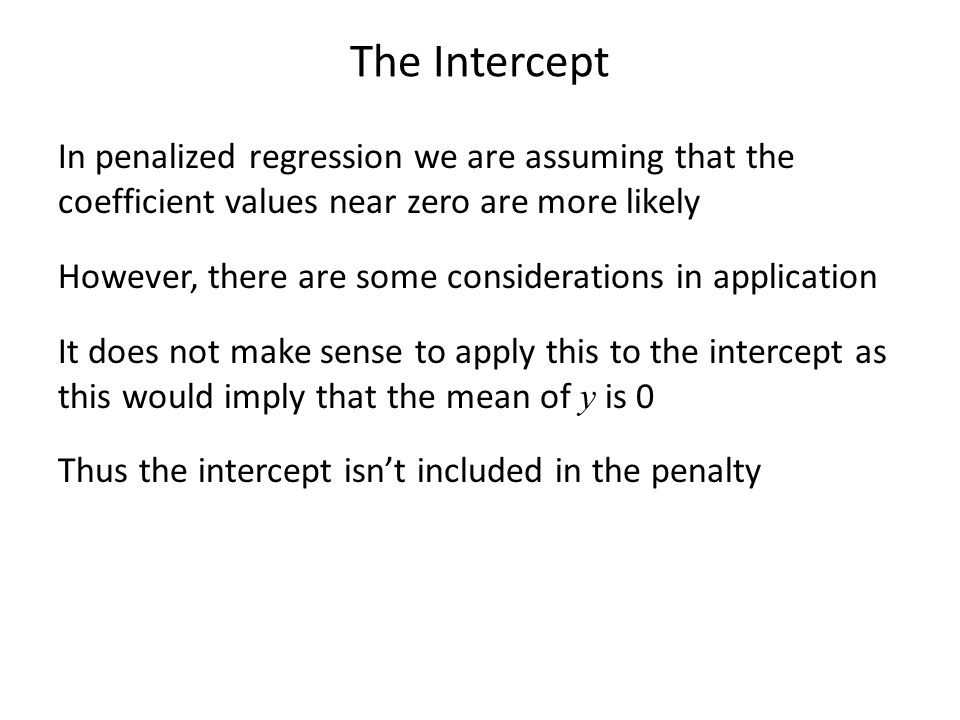 The Intercept In penalized regression we are assuming that the coefficient values near zero are more likely However, there are some considerations in