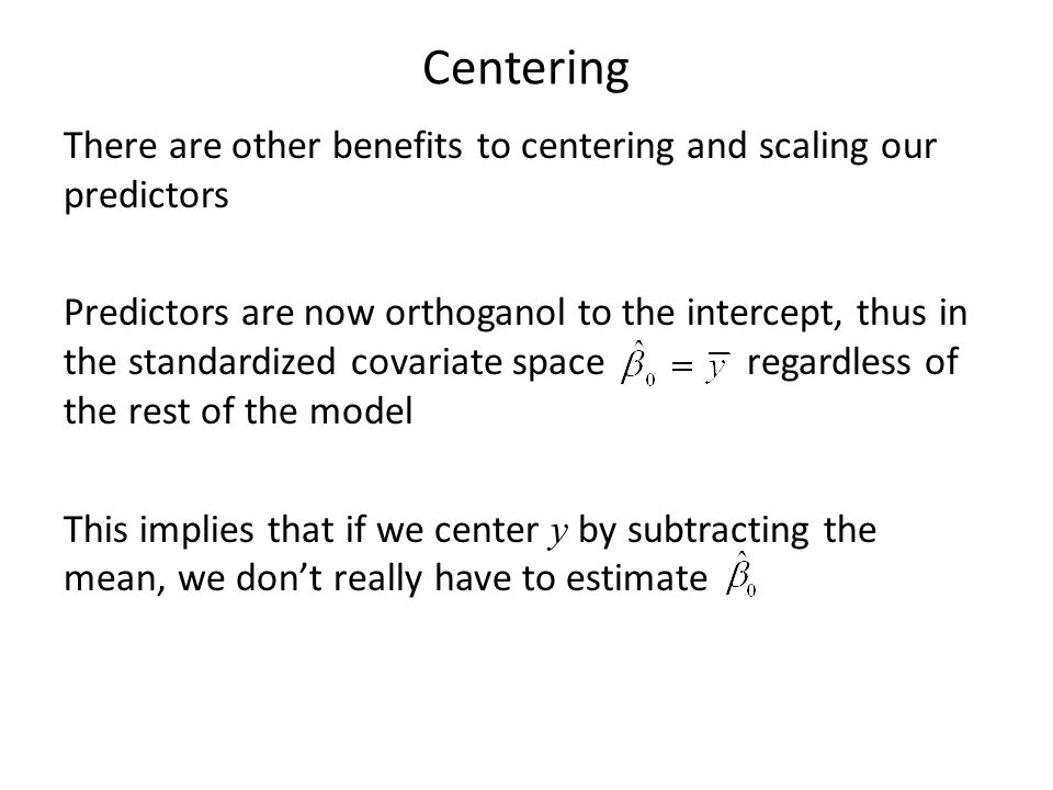 Centering There are other benefits to centering and scaling our predictors Predictors are now orthoganol to the intercept, thus in the standardized co
