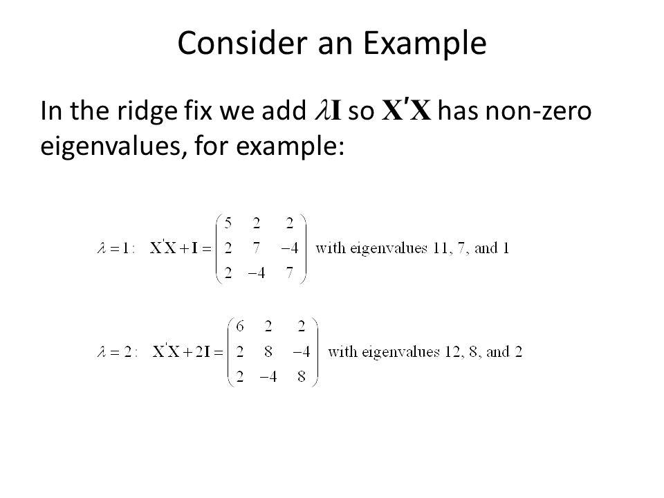 Consider an Example In the ridge fix we add I so X ' X has non-zero eigenvalues, for example: