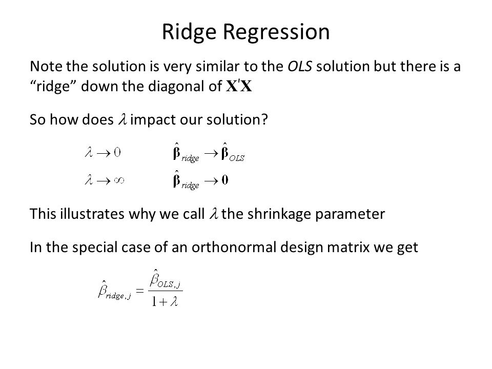 """Ridge Regression Note the solution is very similar to the OLS solution but there is a """"ridge"""" down the diagonal of X ' X So how does impact our soluti"""