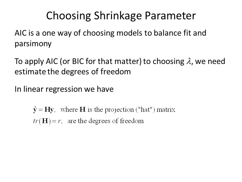 Choosing Shrinkage Parameter AIC is a one way of choosing models to balance fit and parsimony To apply AIC (or BIC for that matter) to choosing, we ne
