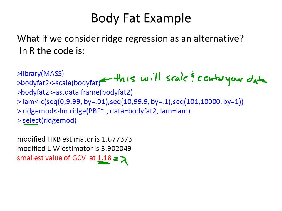 Body Fat Example What if we consider ridge regression as an alternative? In R the code is: >library(MASS) >bodyfat2<-scale(bodyfat) >bodyfat2<-as.data