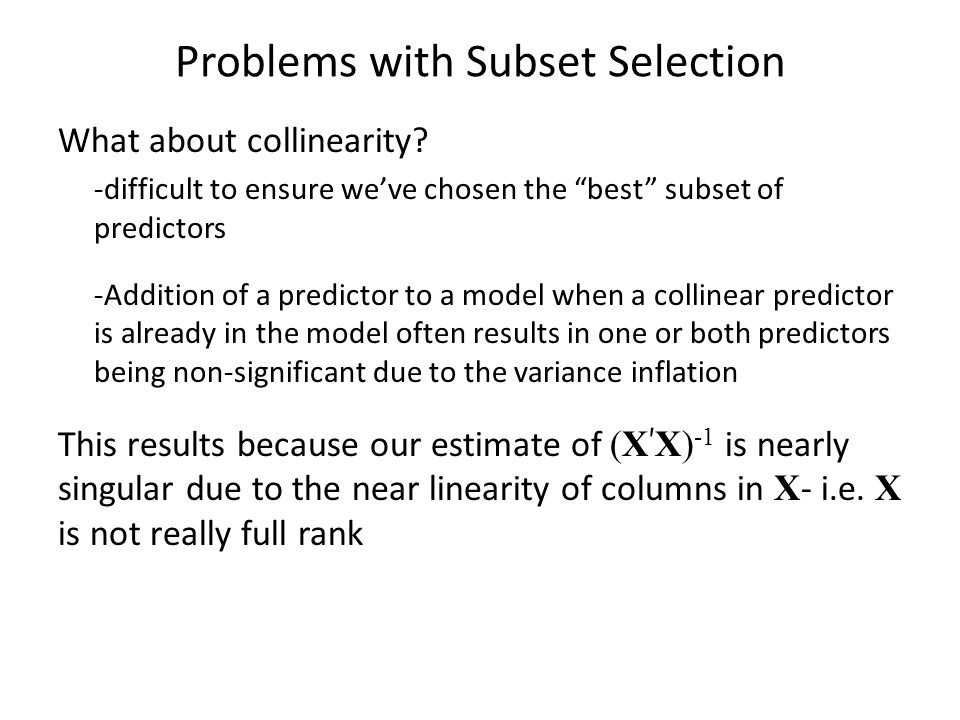 """Problems with Subset Selection What about collinearity? -difficult to ensure we've chosen the """"best"""" subset of predictors -Addition of a predictor to"""