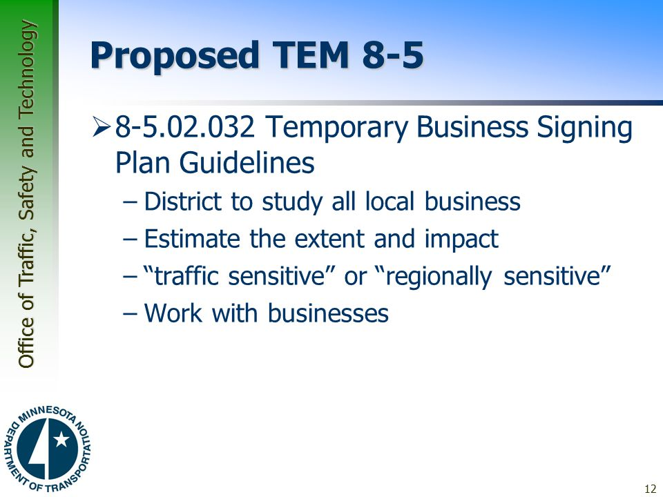 Office of Traffic, Safety and Technology Proposed TEM 8-5  8-5.02.032 Temporary Business Signing Plan Guidelines –District to study all local business –Estimate the extent and impact – traffic sensitive or regionally sensitive –Work with businesses 12