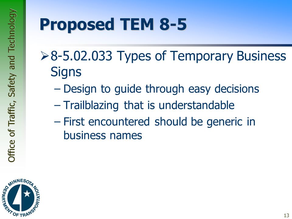 Office of Traffic, Safety and Technology Proposed TEM 8-5  8-5.02.033 Types of Temporary Business Signs –Design to guide through easy decisions –Trailblazing that is understandable –First encountered should be generic in business names 13