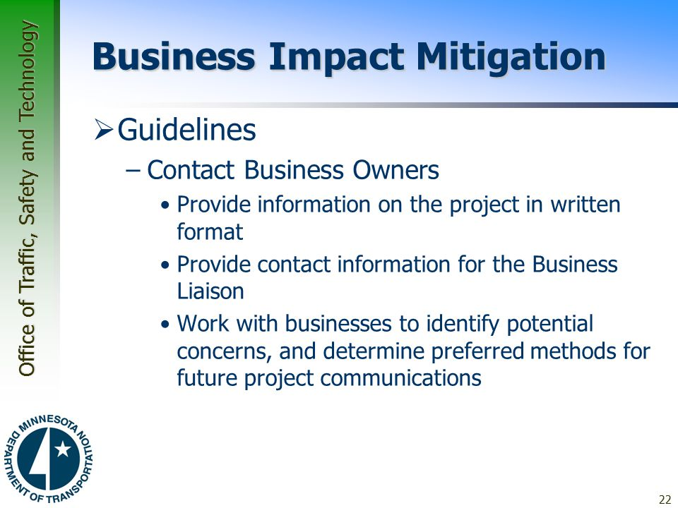 Office of Traffic, Safety and Technology Business Impact Mitigation  Guidelines –Contact Business Owners Provide information on the project in written format Provide contact information for the Business Liaison Work with businesses to identify potential concerns, and determine preferred methods for future project communications 22