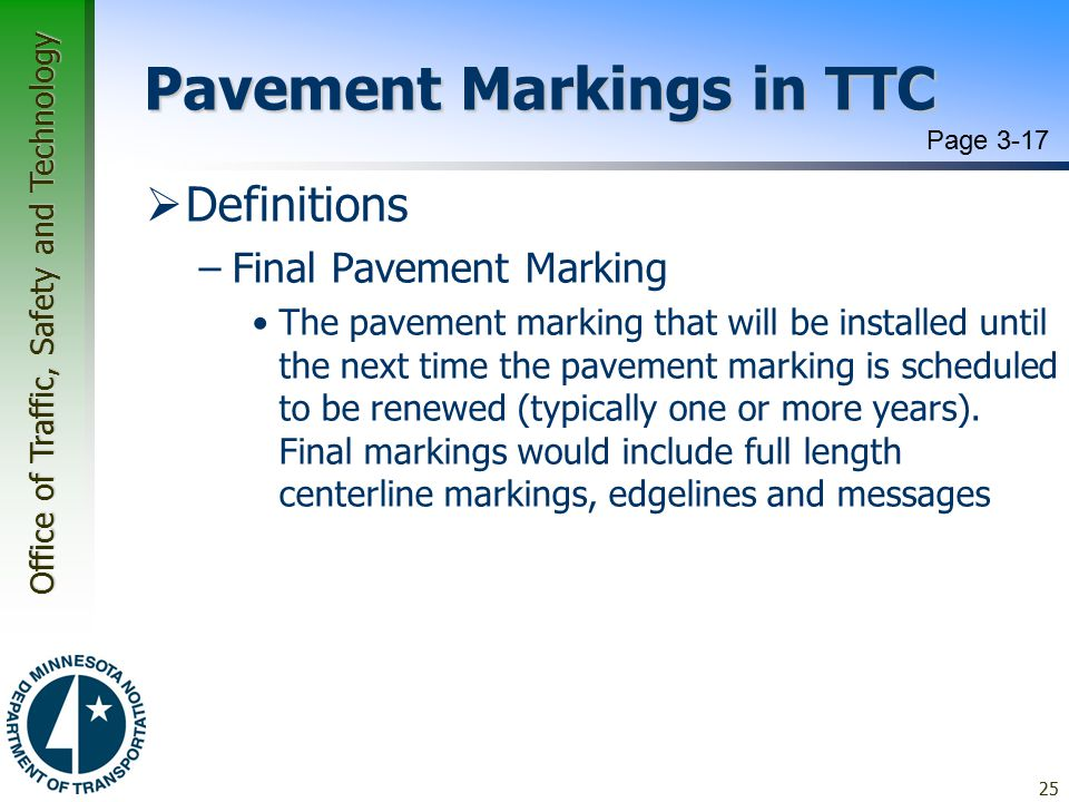 Office of Traffic, Safety and Technology Pavement Markings in TTC  Definitions –Final Pavement Marking The pavement marking that will be installed until the next time the pavement marking is scheduled to be renewed (typically one or more years).