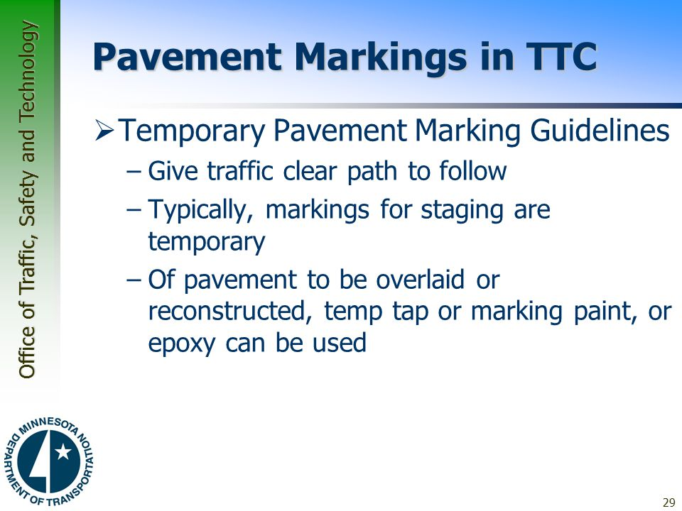 Office of Traffic, Safety and Technology Pavement Markings in TTC  Temporary Pavement Marking Guidelines –Give traffic clear path to follow –Typically, markings for staging are temporary –Of pavement to be overlaid or reconstructed, temp tap or marking paint, or epoxy can be used 29