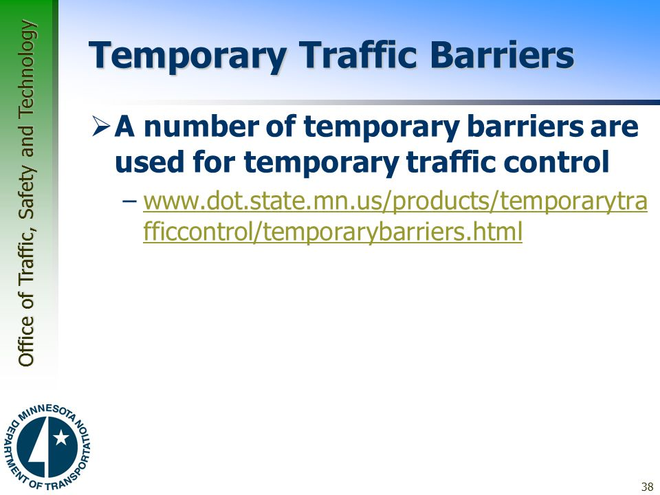 Office of Traffic, Safety and Technology Temporary Traffic Barriers  A number of temporary barriers are used for temporary traffic control –www.dot.state.mn.us/products/temporarytra fficcontrol/temporarybarriers.htmlwww.dot.state.mn.us/products/temporarytra fficcontrol/temporarybarriers.html 38