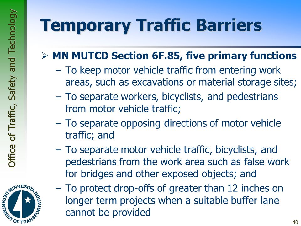 Office of Traffic, Safety and Technology Temporary Traffic Barriers  MN MUTCD Section 6F.85, five primary functions –To keep motor vehicle traffic from entering work areas, such as excavations or material storage sites; –To separate workers, bicyclists, and pedestrians from motor vehicle traffic; –To separate opposing directions of motor vehicle traffic; and –To separate motor vehicle traffic, bicyclists, and pedestrians from the work area such as false work for bridges and other exposed objects; and –To protect drop-offs of greater than 12 inches on longer term projects when a suitable buffer lane cannot be provided 40
