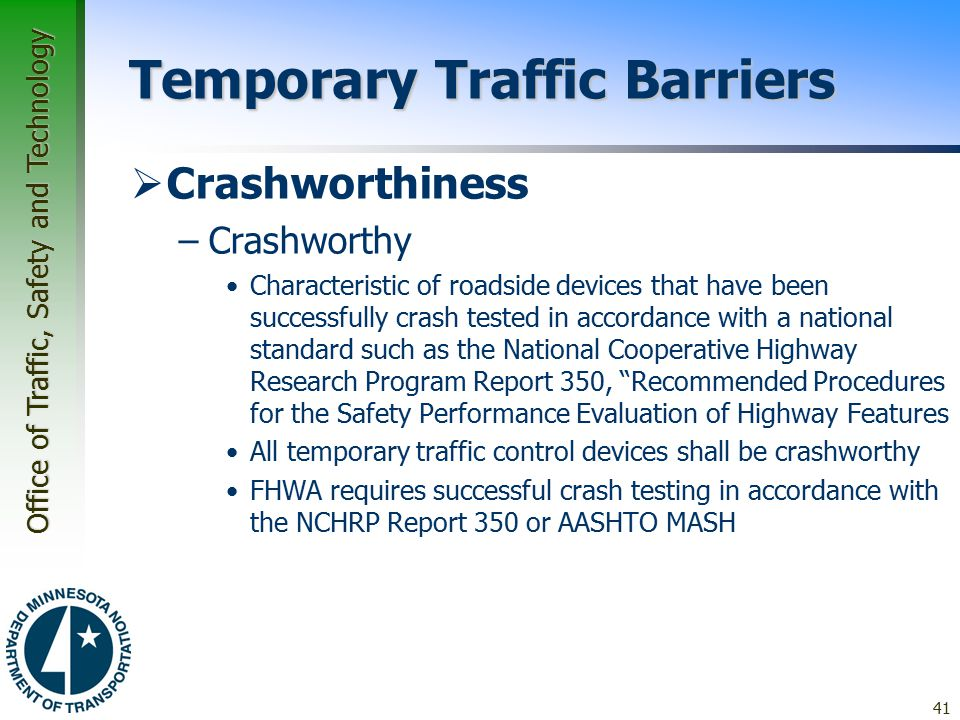 Office of Traffic, Safety and Technology Temporary Traffic Barriers  Crashworthiness –Crashworthy Characteristic of roadside devices that have been successfully crash tested in accordance with a national standard such as the National Cooperative Highway Research Program Report 350, Recommended Procedures for the Safety Performance Evaluation of Highway Features All temporary traffic control devices shall be crashworthy FHWA requires successful crash testing in accordance with the NCHRP Report 350 or AASHTO MASH 41