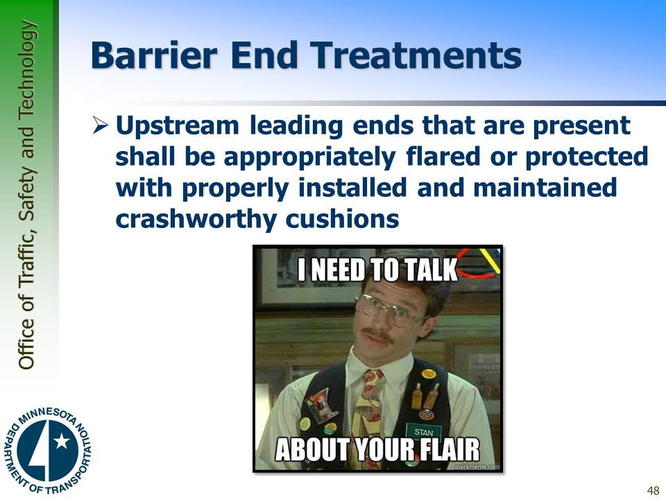 Office of Traffic, Safety and Technology Barrier End Treatments  Upstream leading ends that are present shall be appropriately flared or protected with properly installed and maintained crashworthy cushions 48
