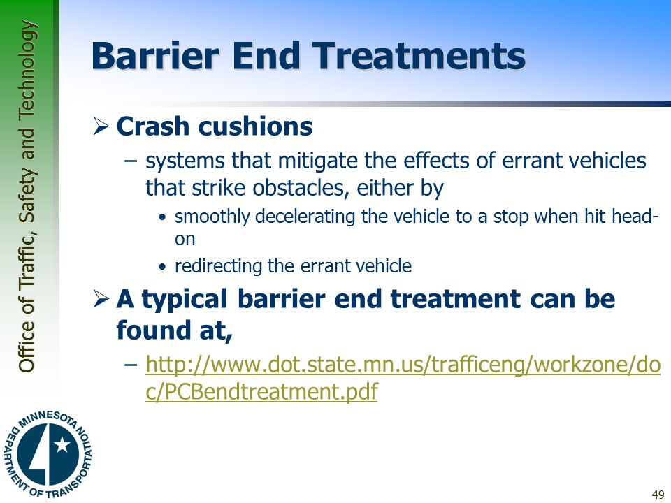Office of Traffic, Safety and Technology Barrier End Treatments  Crash cushions –systems that mitigate the effects of errant vehicles that strike obstacles, either by smoothly decelerating the vehicle to a stop when hit head- on redirecting the errant vehicle  A typical barrier end treatment can be found at, –http://www.dot.state.mn.us/trafficeng/workzone/do c/PCBendtreatment.pdfhttp://www.dot.state.mn.us/trafficeng/workzone/do c/PCBendtreatment.pdf 49