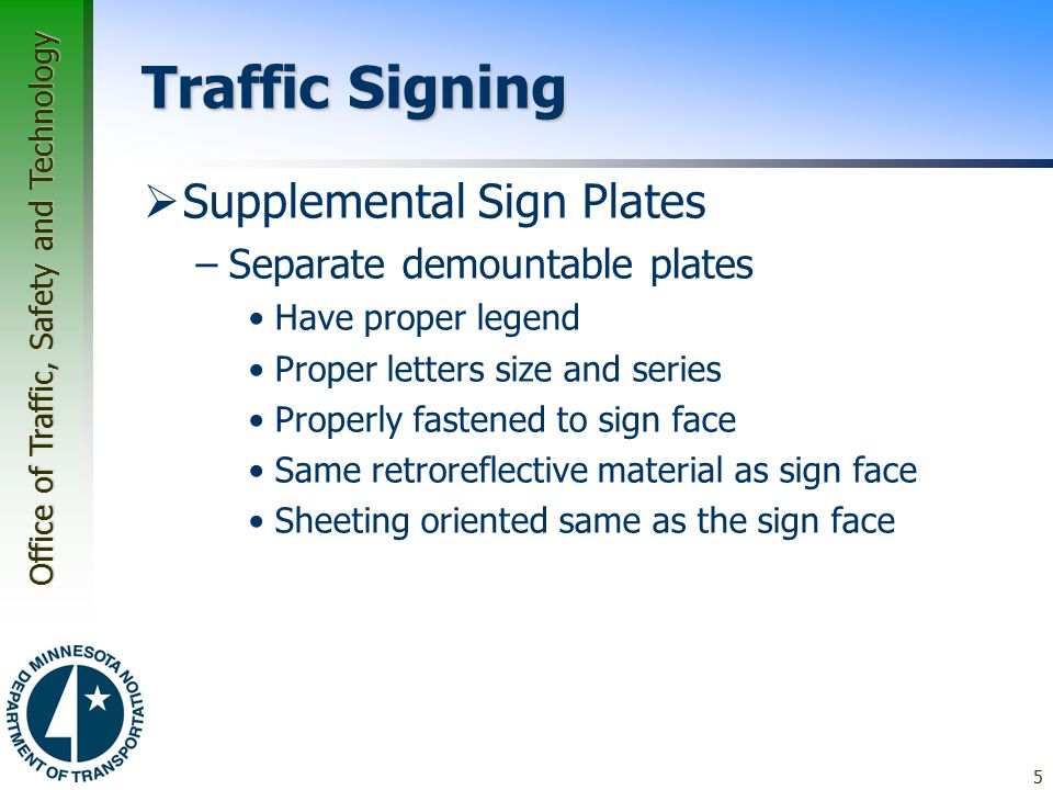 Office of Traffic, Safety and Technology Traffic Signing  Supplemental Sign Plates –Separate demountable plates Have proper legend Proper letters size and series Properly fastened to sign face Same retroreflective material as sign face Sheeting oriented same as the sign face 5