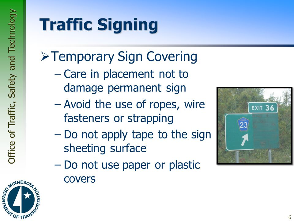 Office of Traffic, Safety and Technology Traffic Signing  Temporary Sign Covering –Care in placement not to damage permanent sign –Avoid the use of ropes, wire fasteners or strapping –Do not apply tape to the sign sheeting surface –Do not use paper or plastic covers 6