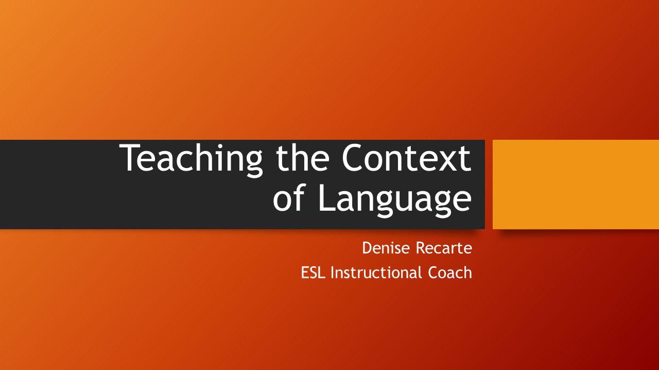 Teaching the Context of Language Denise Recarte ESL Instructional Coach
