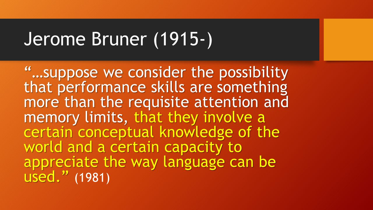 Jerome Bruner (1915-) …suppose we consider the possibility that performance skills are something more than the requisite attention and memory limits, that they involve a certain conceptual knowledge of the world and a certain capacity to appreciate the way language can be used. …suppose we consider the possibility that performance skills are something more than the requisite attention and memory limits, that they involve a certain conceptual knowledge of the world and a certain capacity to appreciate the way language can be used. (1981)