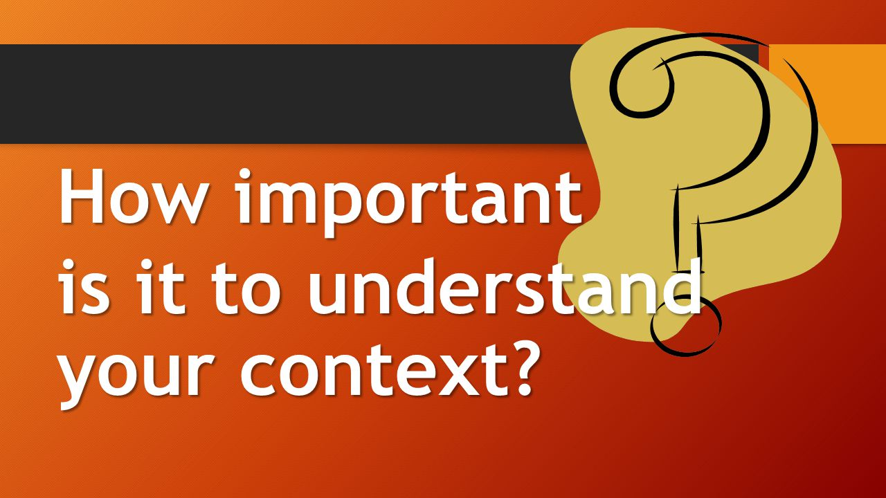 How important is it to understand your context