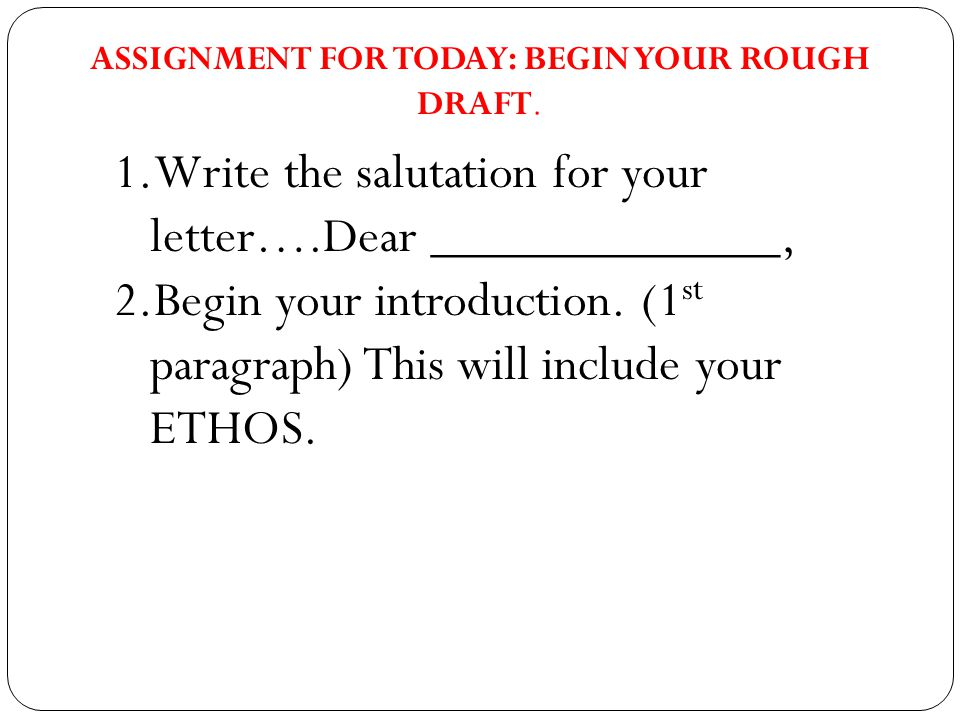 1.Write the salutation for your letter….Dear _____________, 2.Begin your introduction.