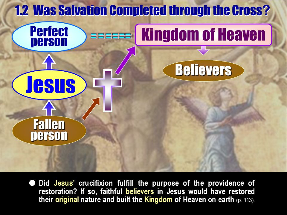 1.2 Was Salvation Completed through the Cross ? Kingdom of Heaven Did Jesus' crucifixion fulfill the purpose of the providence of restoration? If so,