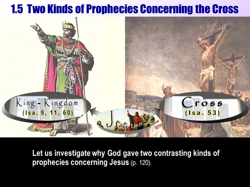 1.5 Two Kinds of Prophecies Concerning the Cross Let us investigate why God gave two contrasting kinds of prophecies concerning Jesus (p.