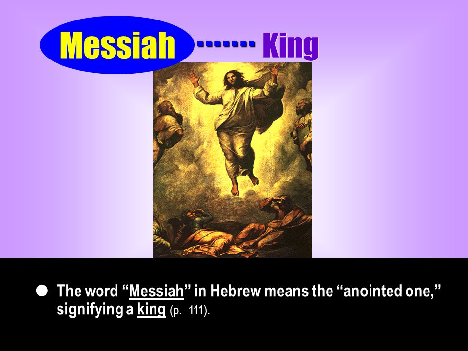 The word Messiah in Hebrew means the anointed one, signifying a king (p.
