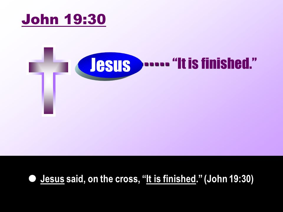 Jesus said, on the cross, It is finished. (John 19:30) …… Jesus John 19:30 It is finished.