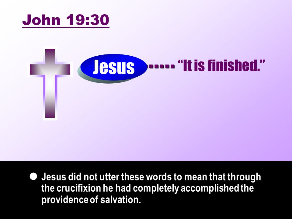 …… Jesus did not utter these words to mean that through the crucifixion he had completely accomplished the providence of salvation.