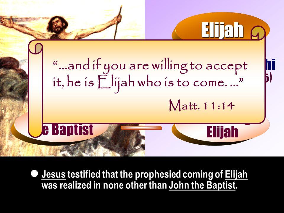 Malachi ( Mal. 4:5 ) Elijah Matt. 11:14 () Come again Matt.