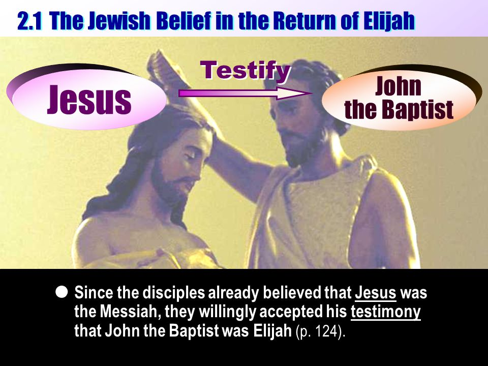 The Jewish Belief in the Return of Elijah 2.1 Jesus John the Baptist Since the disciples already believed that Jesus was the Messiah, they willingly accepted his testimony that John the Baptist was Elijah (p.