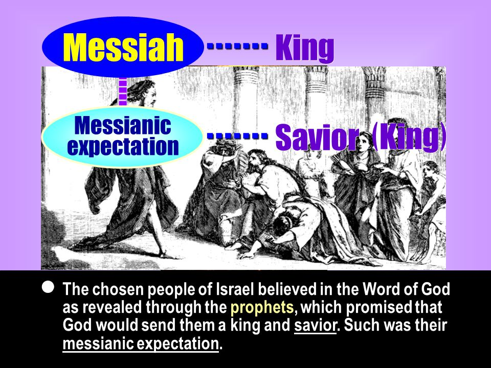 The chosen people of Israel believed in the Word of God as revealed through the prophets, which promised that God would send them a king and savior.