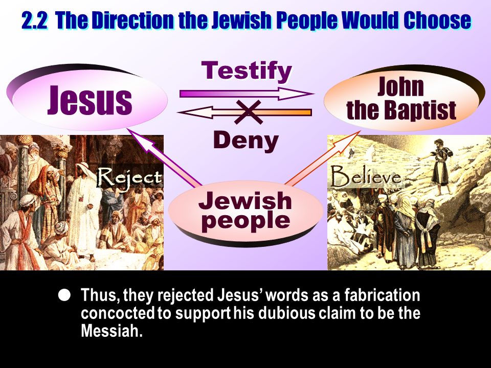 Testify Jesus Deny 2.2 The Direction the Jewish People Would Choose John the Baptist John the Baptist Thus, they rejected Jesus' words as a fabrication concocted to support his dubious claim to be the Messiah.