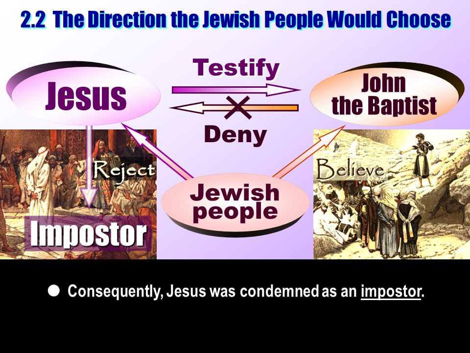 Consequently, Jesus was condemned as an impostor.  Testify Deny Jesus 2.2 The Direction the Jewish People Would Choose John the Baptist John the Bapt
