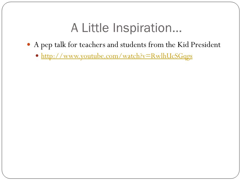 A Little Inspiration… A pep talk for teachers and students from the Kid President http://www.youtube.com/watch?v=RwlhUcSGqgs