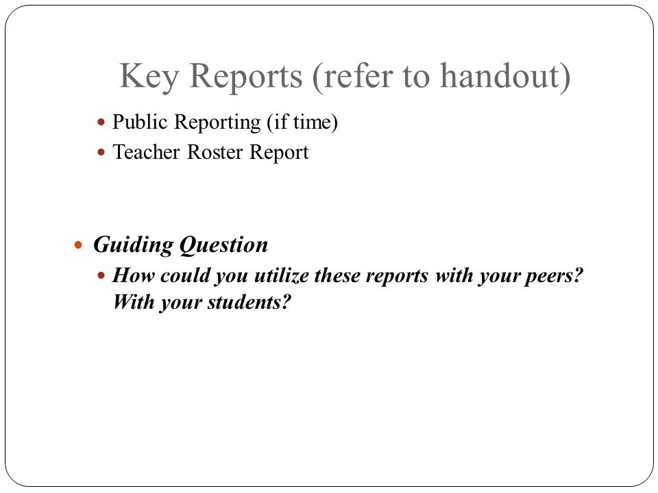 Key Reports (refer to handout) Public Reporting (if time) Teacher Roster Report Guiding Question How could you utilize these reports with your peers?