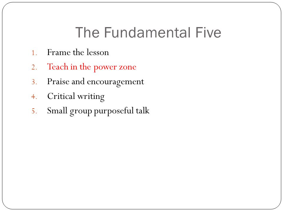 The Fundamental Five 1. Frame the lesson 2. Teach in the power zone 3.