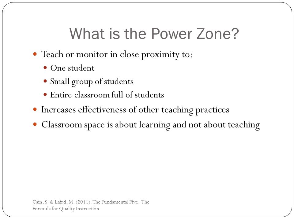 What is the Power Zone? Teach or monitor in close proximity to: One student Small group of students Entire classroom full of students Increases effect