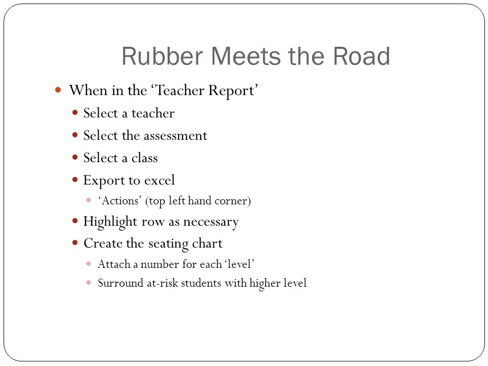Rubber Meets the Road When in the 'Teacher Report' Select a teacher Select the assessment Select a class Export to excel 'Actions' (top left hand corn