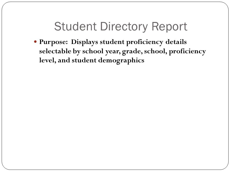 Student Directory Report Purpose: Displays student proficiency details selectable by school year, grade, school, proficiency level, and student demographics