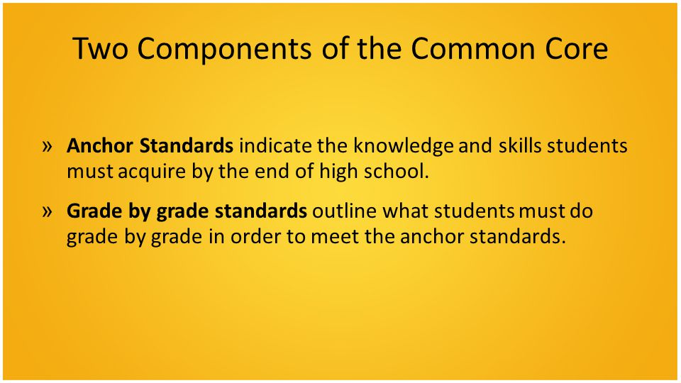 Two Components of the Common Core »Anchor Standards indicate the knowledge and skills students must acquire by the end of high school. »Grade by grade