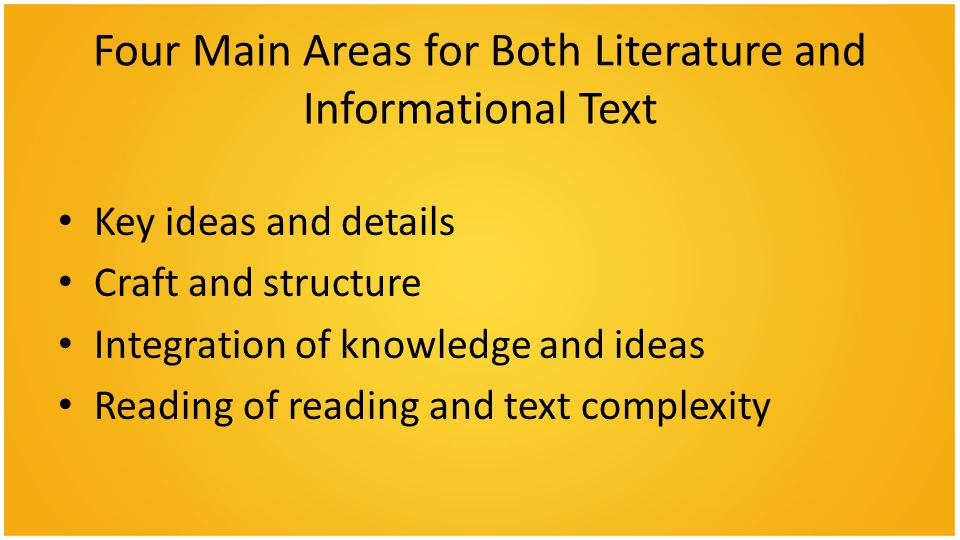 Four Main Areas for Both Literature and Informational Text Key ideas and details Craft and structure Integration of knowledge and ideas Reading of reading and text complexity
